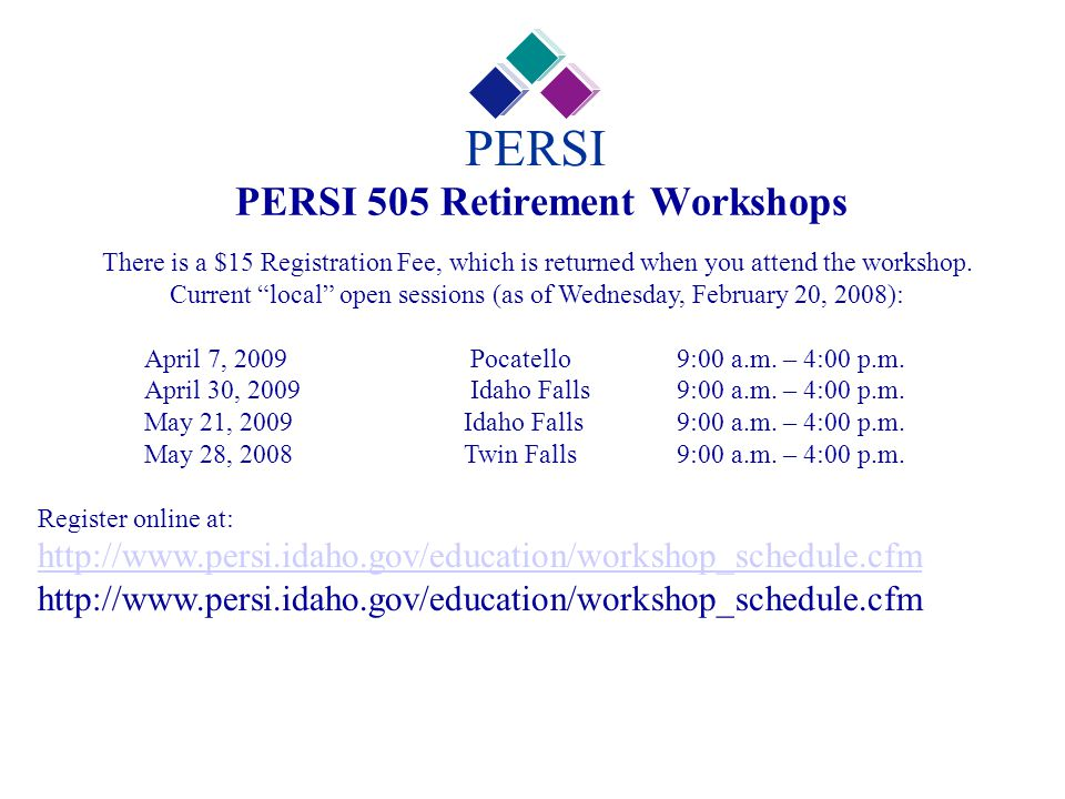 "PERSI 505 Retirement Workshops PERSI There is a $15 Registration Fee, which is returned when you attend the workshop. Current ""local"" open sessions (a"