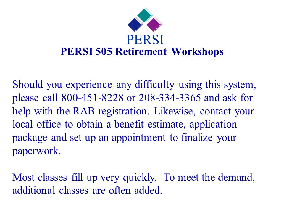PERSI 505 Retirement Workshops PERSI Should you experience any difficulty using this system, please call 800-451-8228 or 208-334-3365 and ask for help with the RAB registration.