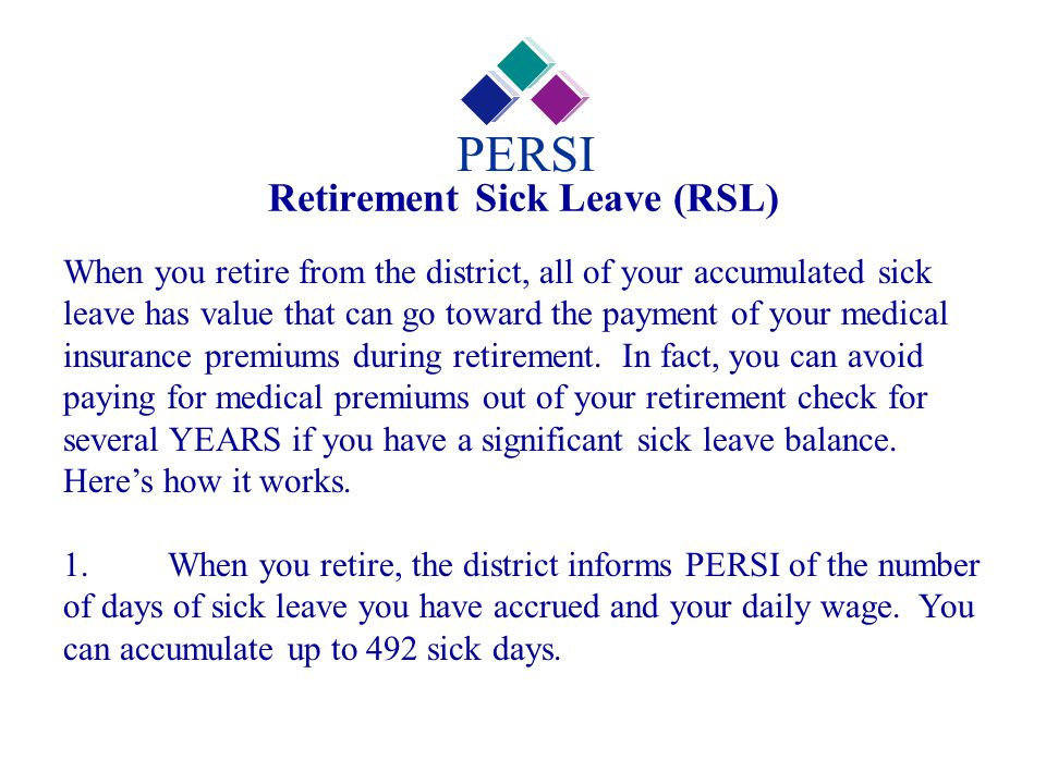 Retirement Sick Leave (RSL) PERSI When you retire from the district, all of your accumulated sick leave has value that can go toward the payment of yo