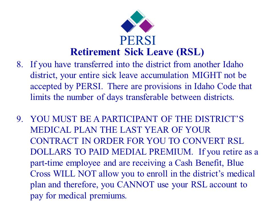 Retirement Sick Leave (RSL) PERSI 8.If you have transferred into the district from another Idaho district, your entire sick leave accumulation MIGHT n