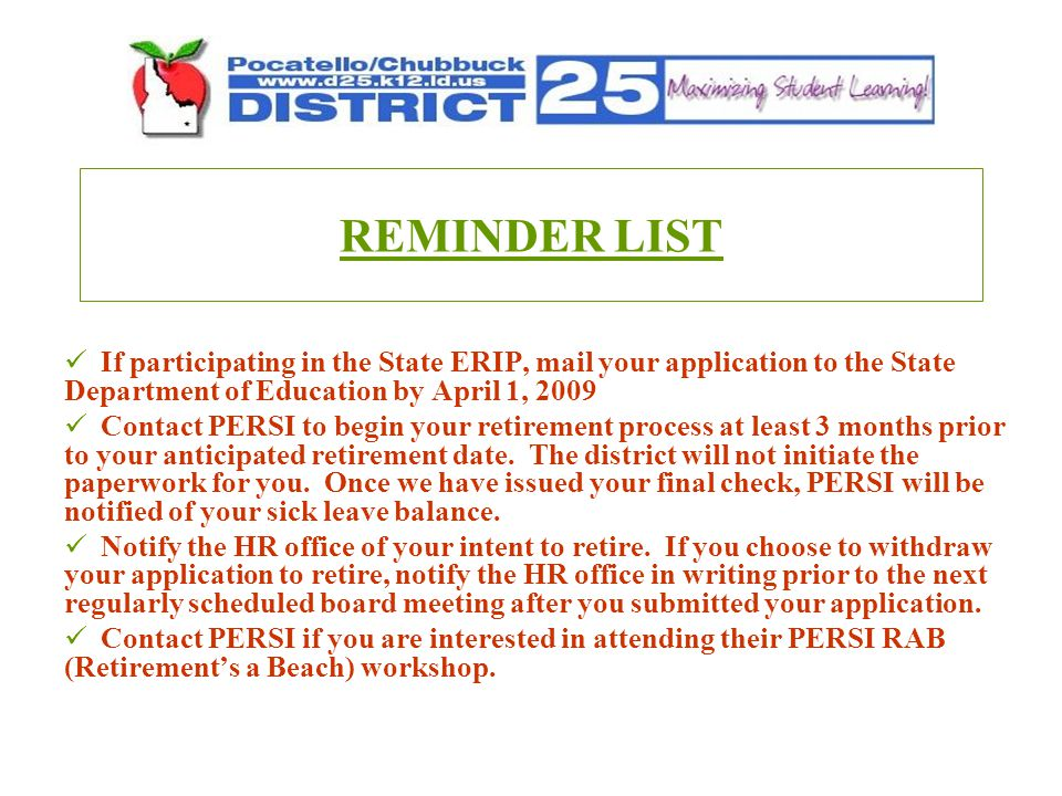REMINDER LIST If participating in the State ERIP, mail your application to the State Department of Education by April 1, 2009 Contact PERSI to begin your retirement process at least 3 months prior to your anticipated retirement date.