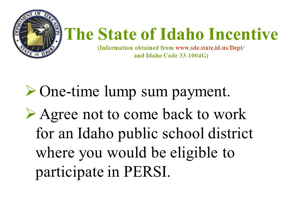 The State of Idaho Incentive (Information obtained from www.sde.state.id.us/Dept/ and Idaho Code 33-1004G)  One-time lump sum payment.  Agree not to