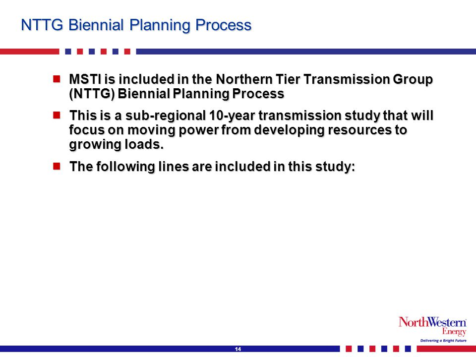 14 NTTG Biennial Planning Process  MSTI is included in the Northern Tier Transmission Group (NTTG) Biennial Planning Process  This is a sub-regional 10-year transmission study that will focus on moving power from developing resources to growing loads.
