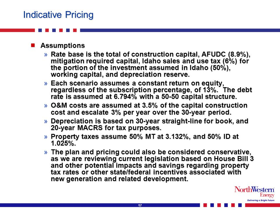 17 Indicative Pricing  Assumptions »Rate base is the total of construction capital, AFUDC (8.9%), mitigation required capital, Idaho sales and use tax (6%) for the portion of the investment assumed in Idaho (50%), working capital, and depreciation reserve.