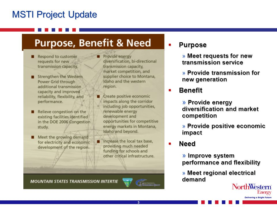 3 MSTI Project Update  Purpose » Meet requests for new transmission service » Provide transmission for new generation  Benefit » Provide energy diversification and market competition » Provide positive economic impact  Need » Improve system performance and flexibility » Meet regional electrical demand