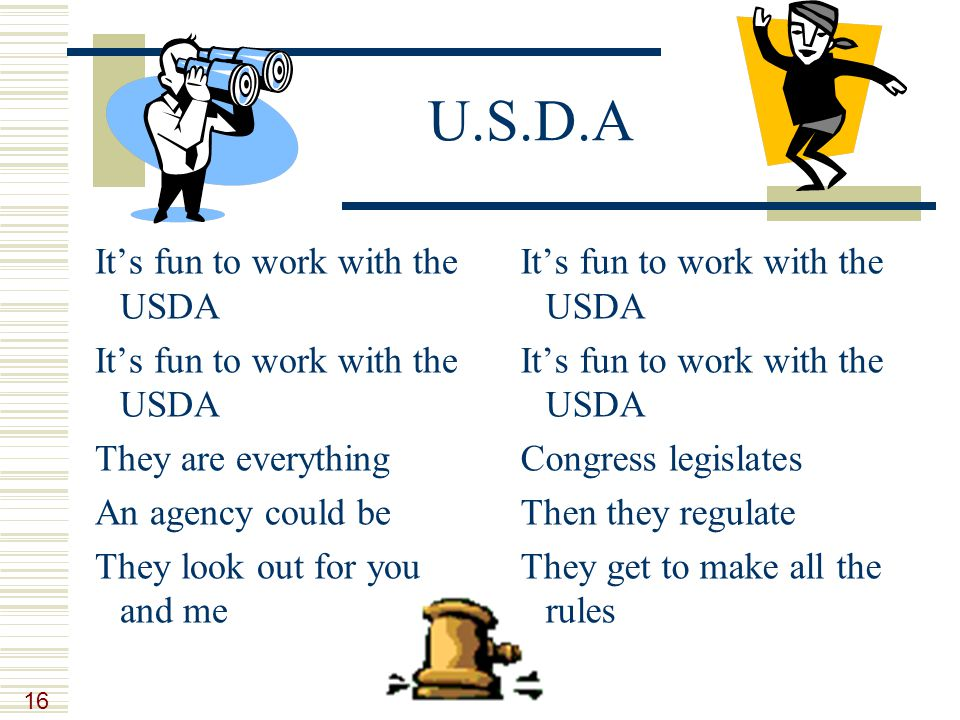 16 U.S.D.A It's fun to work with the USDA They are everything An agency could be They look out for you and me It's fun to work with the USDA Congress legislates Then they regulate They get to make all the rules