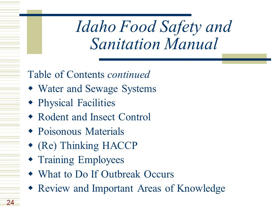 24 Idaho Food Safety and Sanitation Manual Table of Contents continued  Water and Sewage Systems  Physical Facilities  Rodent and Insect Control  Poisonous Materials  (Re) Thinking HACCP  Training Employees  What to Do If Outbreak Occurs  Review and Important Areas of Knowledge