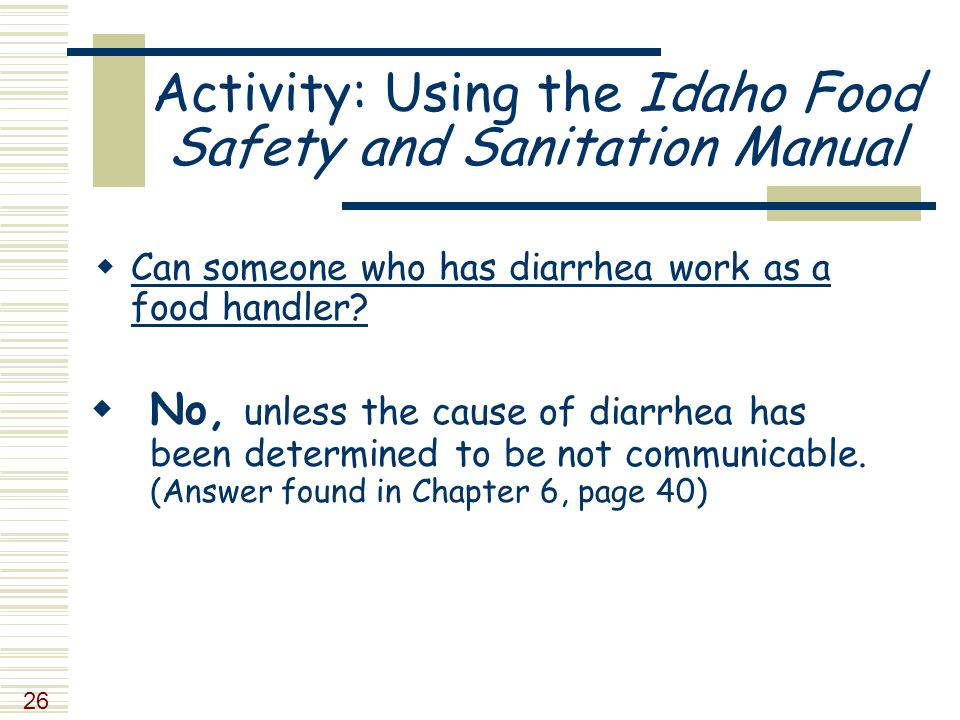 26 Activity: Using the Idaho Food Safety and Sanitation Manual  Can someone who has diarrhea work as a food handler.