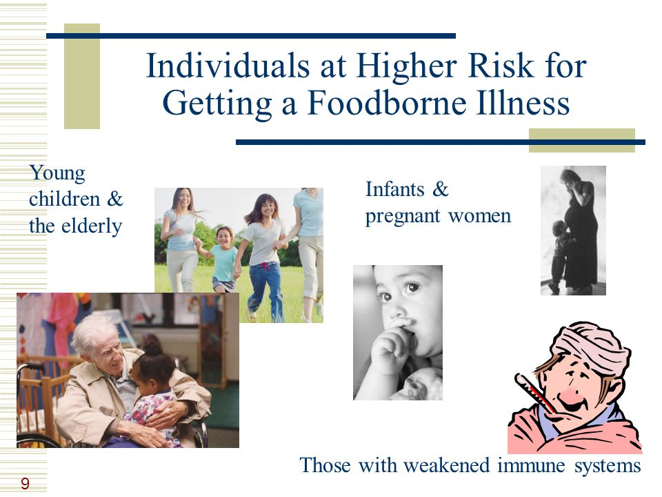9 Individuals at Higher Risk for Getting a Foodborne Illness Young children & the elderly Those with weakened immune systems Infants & pregnant women
