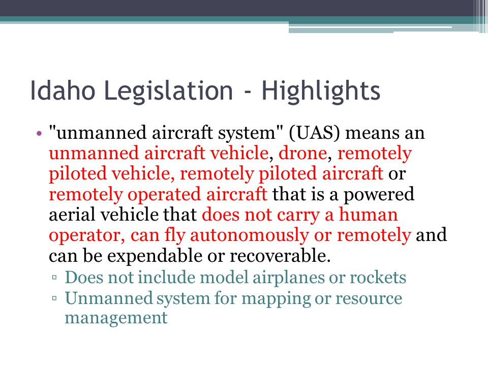 Idaho Legislation - Highlights Absent a warrant, and except for emergency response for safety, search and rescue or controlled substance investigations, no person, entity or state agency shall use an unmanned aircraft system to intentionally conduct surveillance of, gather evidence or collect information about, or photographically or electronically record specifically targeted persons or specifically targeted private property ▫Without written consent ▫Specific farm, dairy, ranch, and agricultural