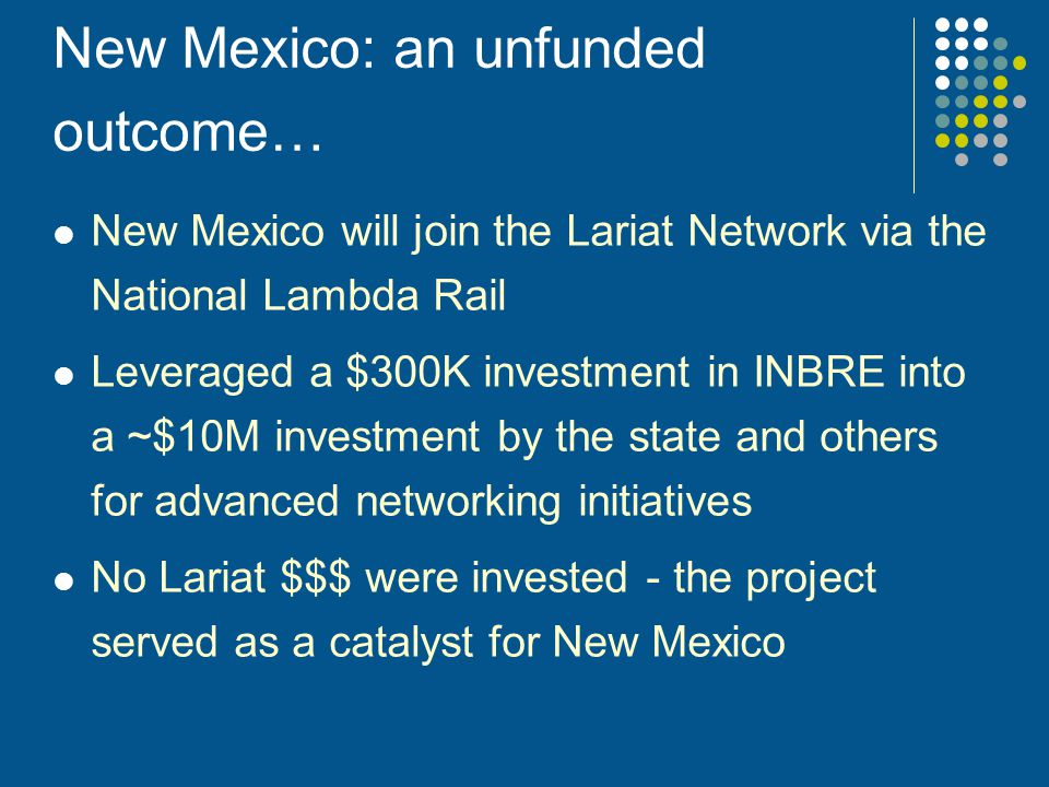 New Mexico: an unfunded outcome… New Mexico will join the Lariat Network via the National Lambda Rail Leveraged a $300K investment in INBRE into a ~$1