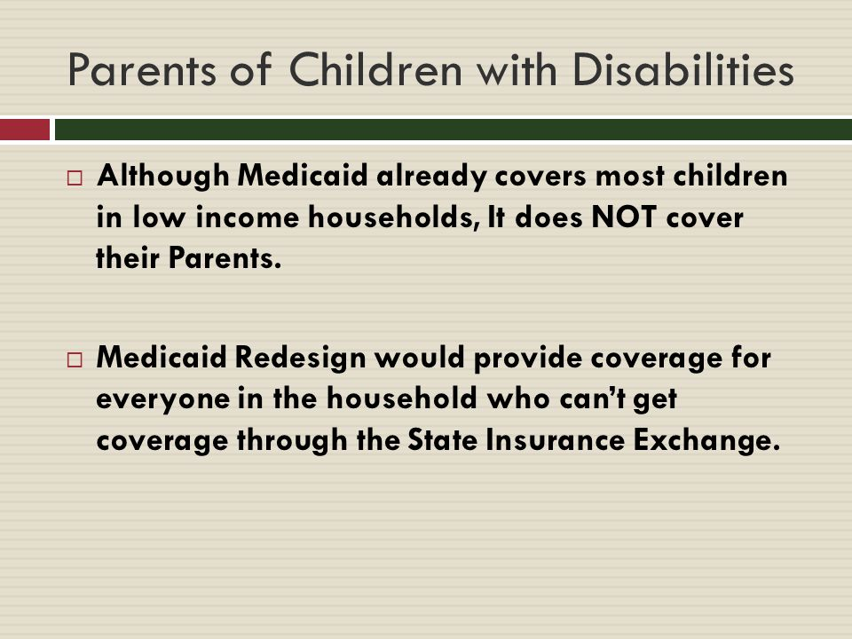 Parents of Children with Disabilities  Although Medicaid already covers most children in low income households, It does NOT cover their Parents.