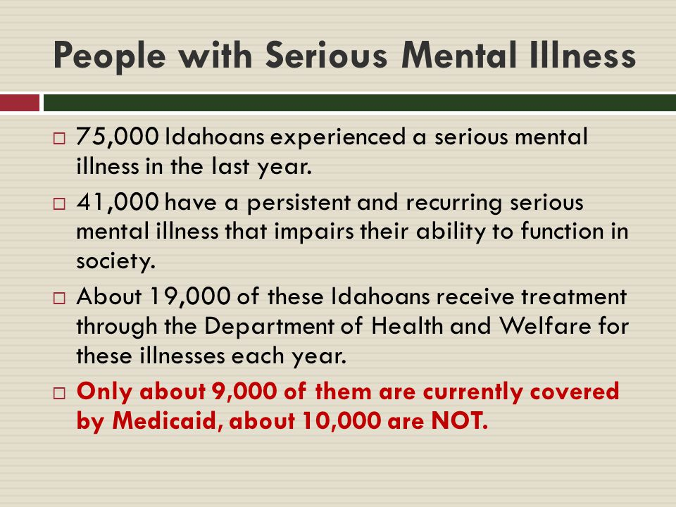 People with Serious Mental Illness  75,000 Idahoans experienced a serious mental illness in the last year.