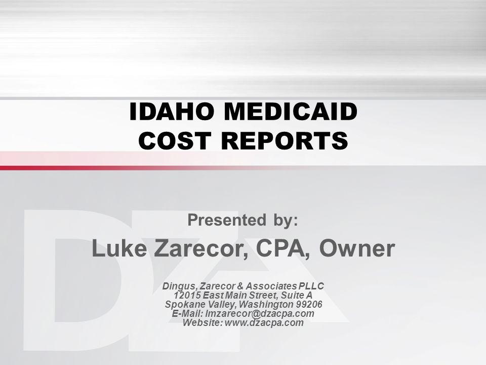 IDAHO MEDICAID COST REPORTS Presented by: Luke Zarecor, CPA, Owner Dingus, Zarecor & Associates PLLC 12015 East Main Street, Suite A Spokane Valley, Washington 99206 E-Mail: lmzarecor@dzacpa.com Website: www.dzacpa.com