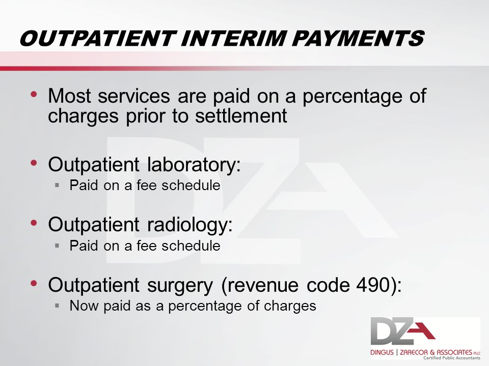 OUTPATIENT INTERIM PAYMENTS Most services are paid on a percentage of charges prior to settlement Outpatient laboratory:  Paid on a fee schedule Outpatient radiology:  Paid on a fee schedule Outpatient surgery (revenue code 490):  Now paid as a percentage of charges
