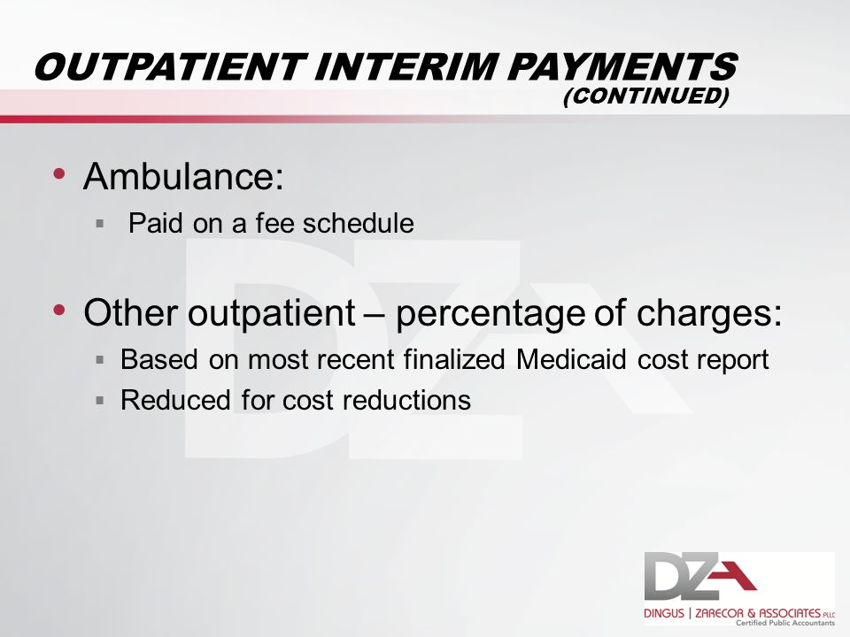 OUTPATIENT INTERIM PAYMENTS Ambulance:  Paid on a fee schedule Other outpatient – percentage of charges:  Based on most recent finalized Medicaid cost report  Reduced for cost reductions (CONTINUED)