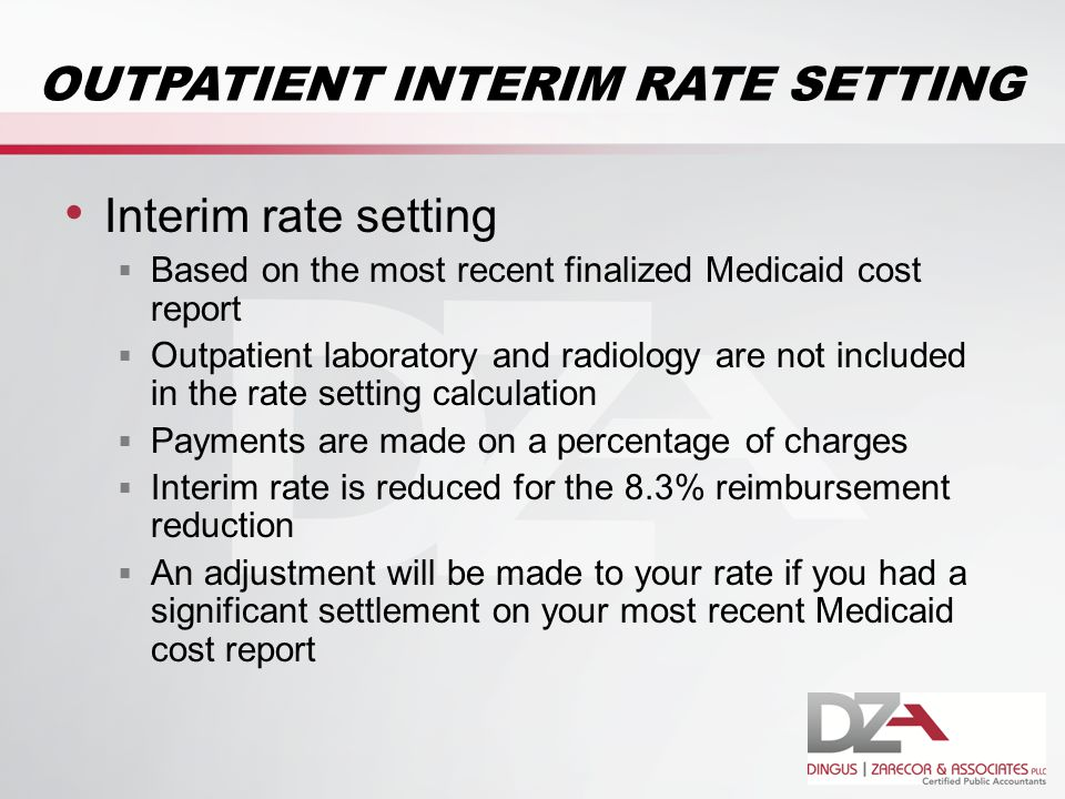 OUTPATIENT INTERIM RATE SETTING Interim rate setting  Based on the most recent finalized Medicaid cost report  Outpatient laboratory and radiology are not included in the rate setting calculation  Payments are made on a percentage of charges  Interim rate is reduced for the 8.3% reimbursement reduction  An adjustment will be made to your rate if you had a significant settlement on your most recent Medicaid cost report