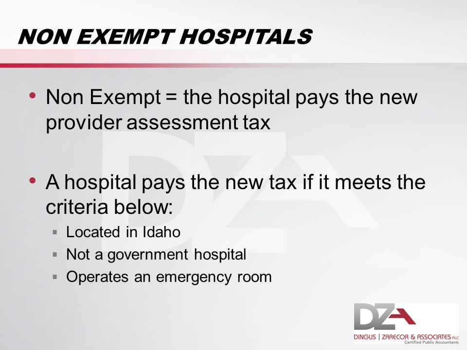 NON EXEMPT HOSPITALS Non Exempt = the hospital pays the new provider assessment tax A hospital pays the new tax if it meets the criteria below:  Located in Idaho  Not a government hospital  Operates an emergency room