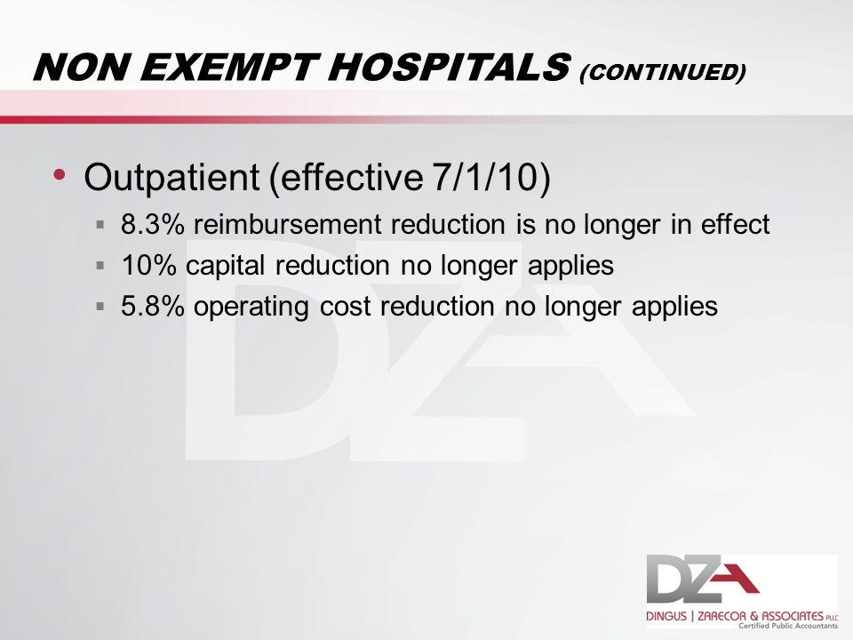 NON EXEMPT HOSPITALS (CONTINUED) Outpatient (effective 7/1/10)  8.3% reimbursement reduction is no longer in effect  10% capital reduction no longer applies  5.8% operating cost reduction no longer applies
