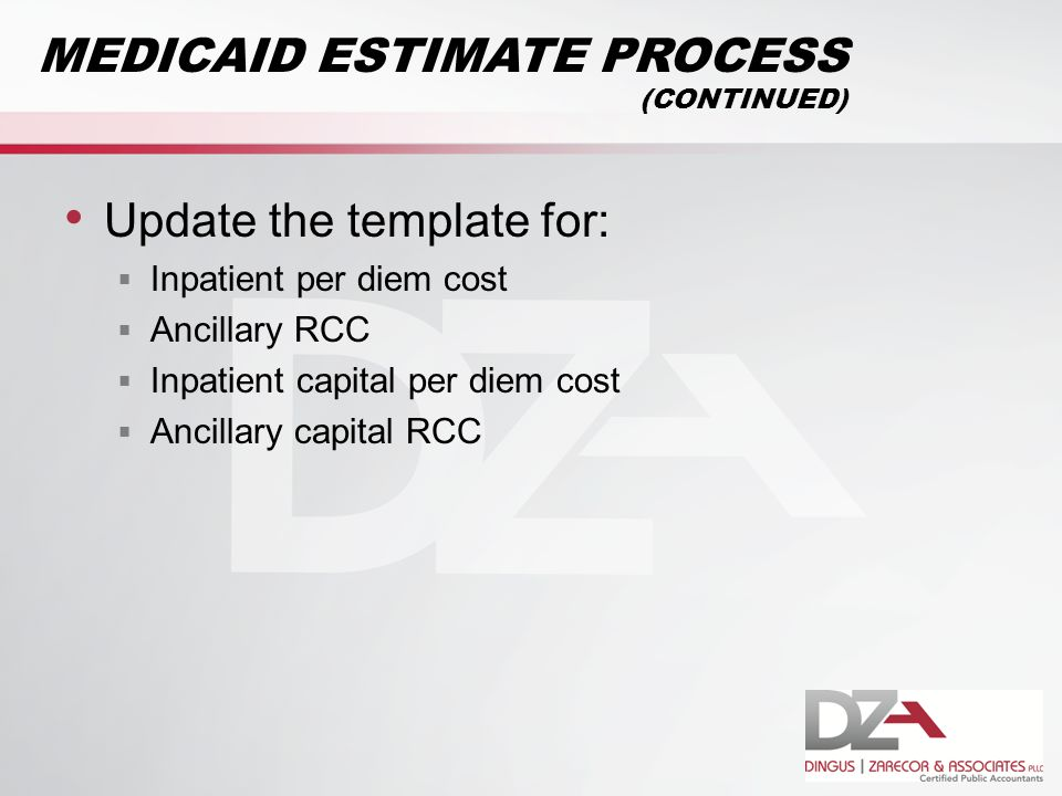 Update the template for:  Inpatient per diem cost  Ancillary RCC  Inpatient capital per diem cost  Ancillary capital RCC MEDICAID ESTIMATE PROCESS (CONTINUED)