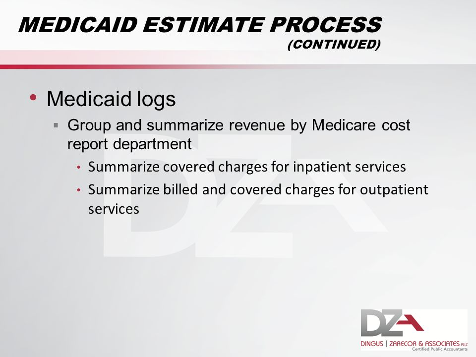 Medicaid logs  Group and summarize revenue by Medicare cost report department Summarize covered charges for inpatient services Summarize billed and covered charges for outpatient services MEDICAID ESTIMATE PROCESS (CONTINUED)