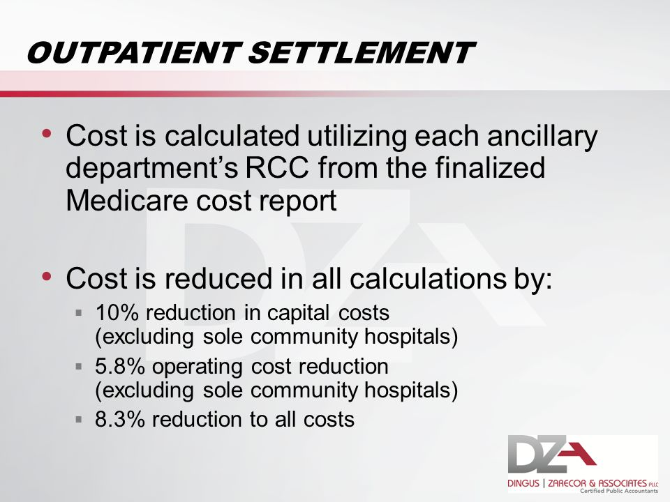 OUTPATIENT SETTLEMENT Cost is calculated utilizing each ancillary department's RCC from the finalized Medicare cost report Cost is reduced in all calculations by:  10% reduction in capital costs (excluding sole community hospitals)  5.8% operating cost reduction (excluding sole community hospitals)  8.3% reduction to all costs