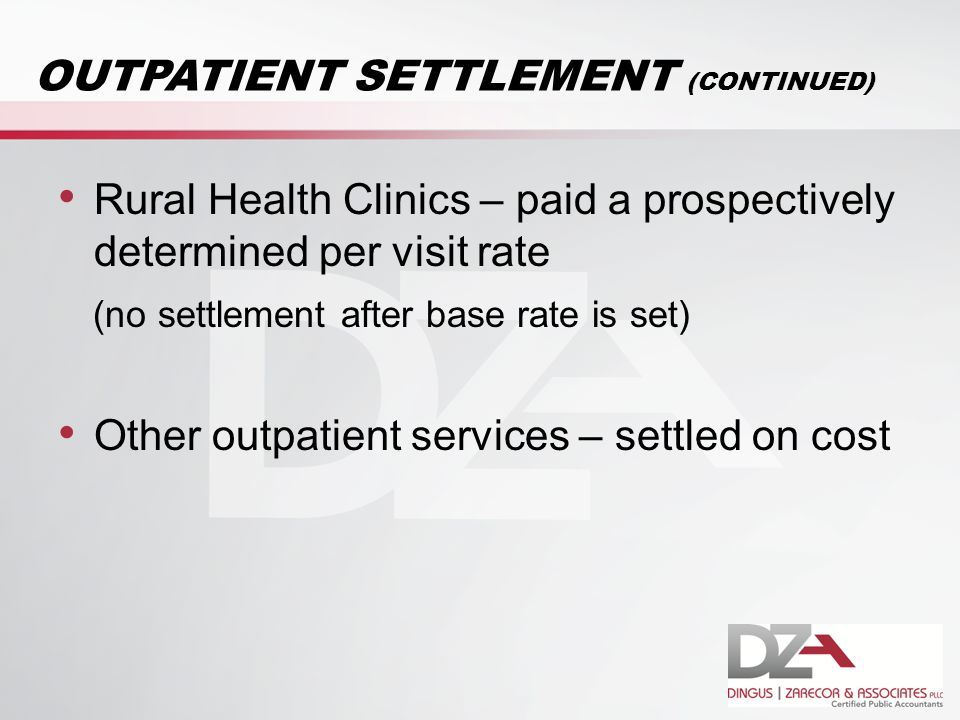 OUTPATIENT SETTLEMENT (CONTINUED) Rural Health Clinics – paid a prospectively determined per visit rate (no settlement after base rate is set) Other outpatient services – settled on cost