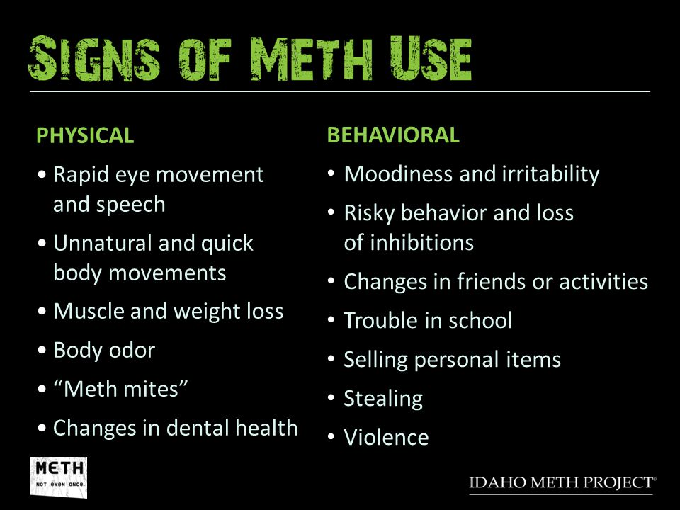 "PHYSICAL Rapid eye movement and speech Unnatural and quick body movements Muscle and weight loss Body odor ""Meth mites"" Changes in dental health BEHAV"