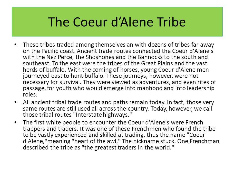 The Coeur d'Alene Tribe These tribes traded among themselves an with dozens of tribes far away on the Pacific coast.