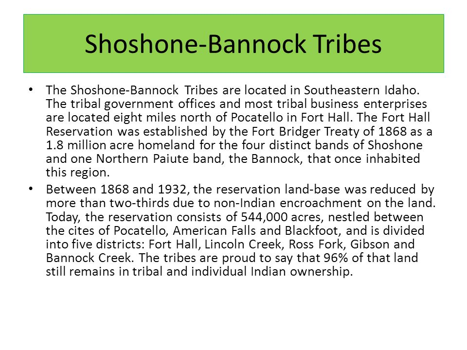 Shoshone-Bannock Tribes The Shoshone-Bannock Tribes are located in Southeastern Idaho.