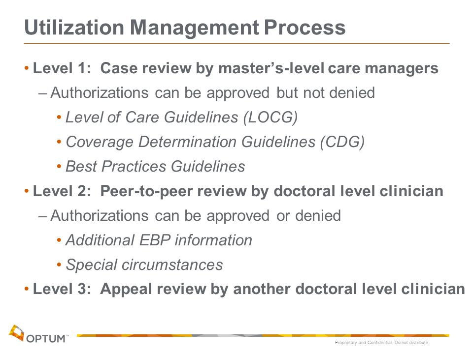 Proprietary and Confidential. Do not distribute. Utilization Management Process Level 1: Case review by master's-level care managers –Authorizations c