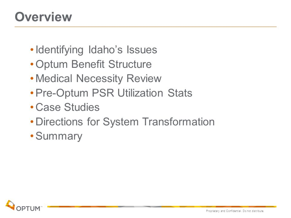 Proprietary and Confidential. Do not distribute. Overview Identifying Idaho's Issues Optum Benefit Structure Medical Necessity Review Pre-Optum PSR Ut