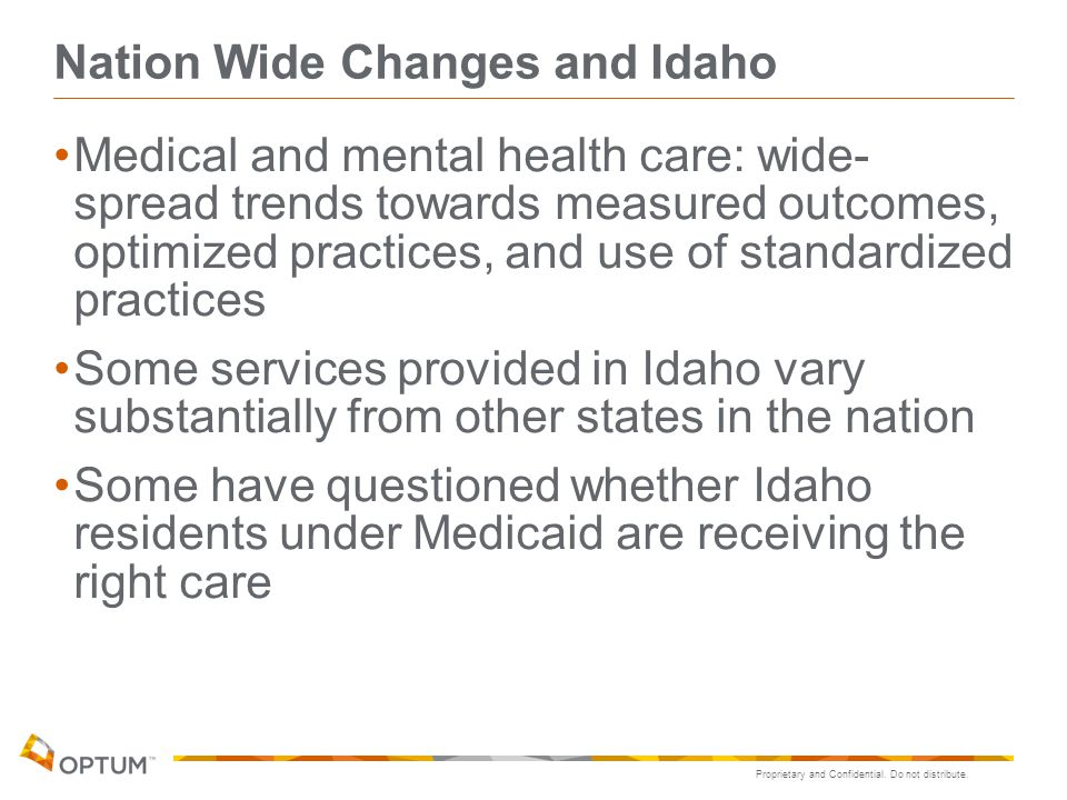 Proprietary and Confidential. Do not distribute. Nation Wide Changes and Idaho Medical and mental health care: wide- spread trends towards measured ou
