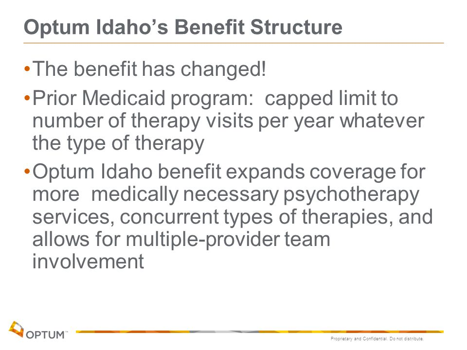Proprietary and Confidential. Do not distribute. Optum Idaho's Benefit Structure The benefit has changed! Prior Medicaid program: capped limit to numb