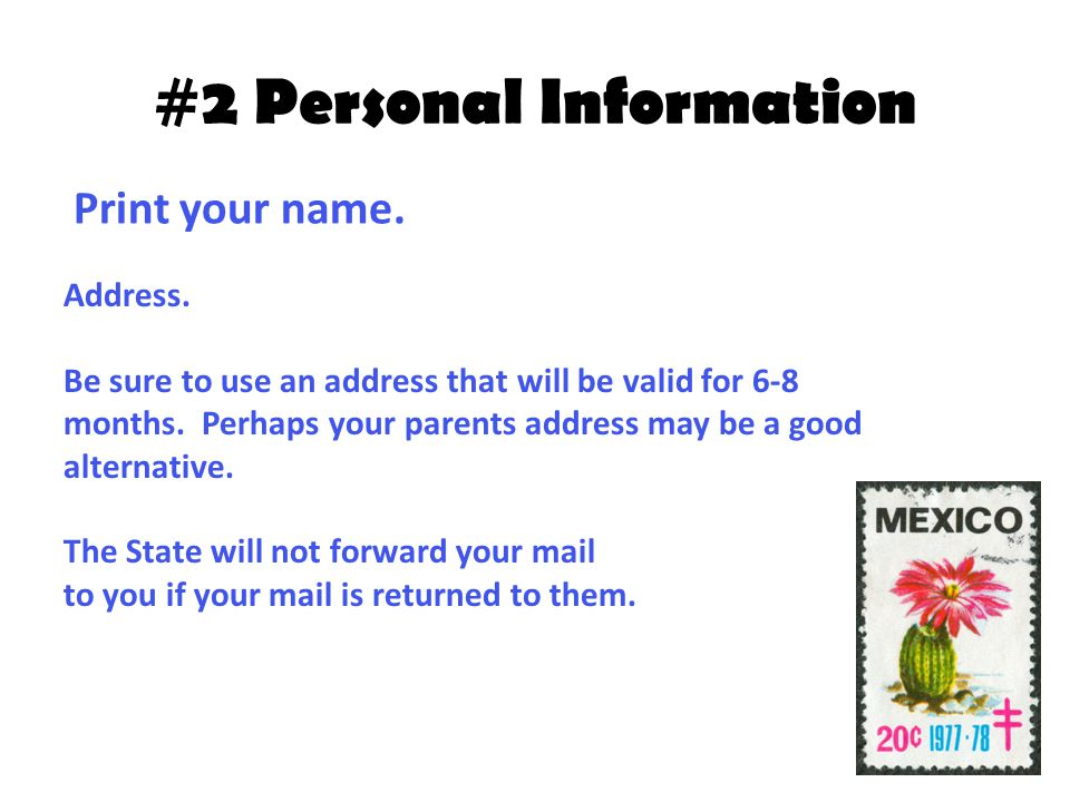 #2 Personal Information Address. Be sure to use an address that will be valid for 6-8 months. Perhaps your parents address may be a good alternative.