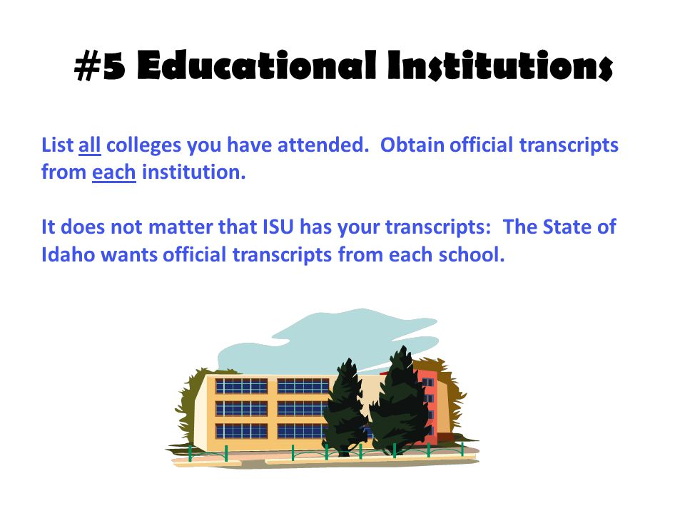 #5 Educational Institutions List all colleges you have attended. Obtain official transcripts from each institution. It does not matter that ISU has yo