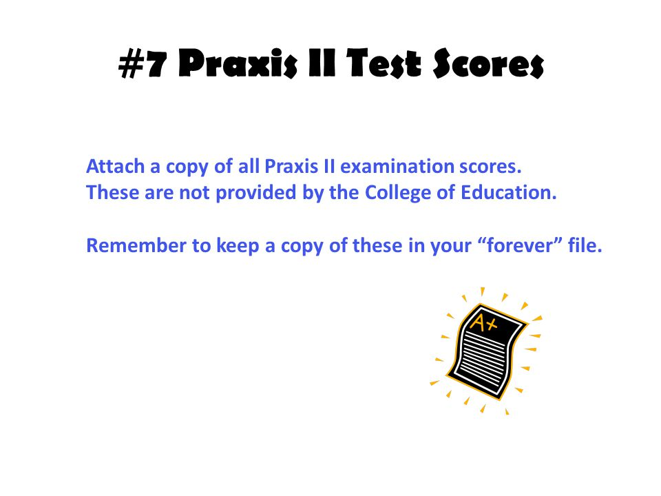 #7 Praxis II Test Scores Attach a copy of all Praxis II examination scores.