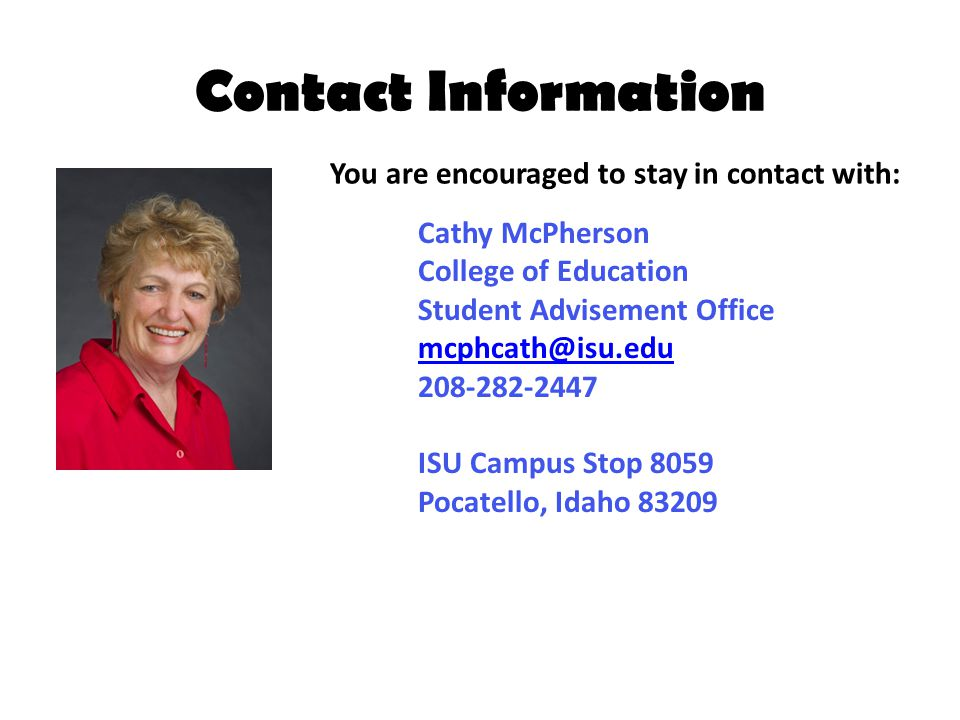Contact Information Cathy McPherson College of Education Student Advisement Office mcphcath@isu.edu 208-282-2447 ISU Campus Stop 8059 Pocatello, Idaho 83209 You are encouraged to stay in contact with: