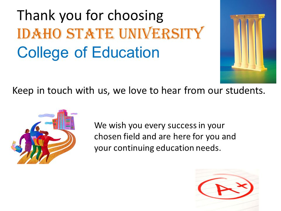 Thank you for choosing Idaho State University College of Education Keep in touch with us, we love to hear from our students. We wish you every success