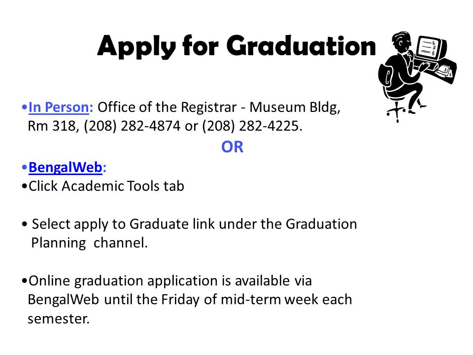 Apply for Graduation In Person: Office of the Registrar - Museum Bldg, Rm 318, (208) 282-4874 or (208) 282-4225.