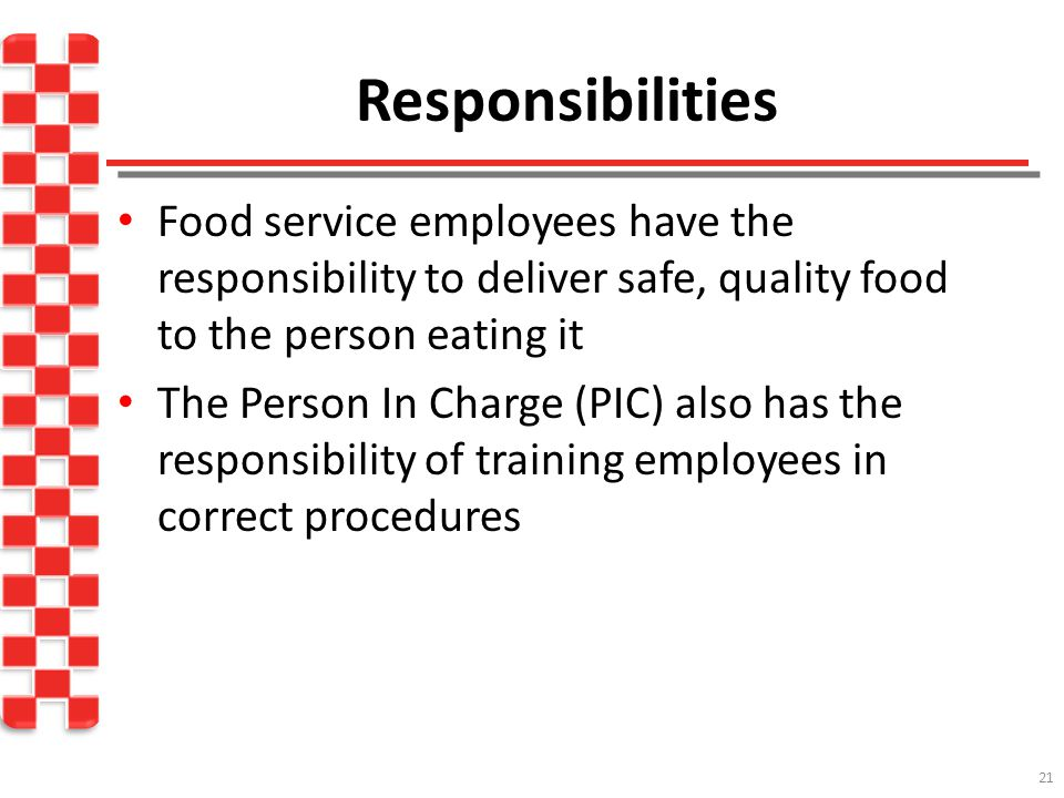 21 Food service employees have the responsibility to deliver safe, quality food to the person eating it The Person In Charge (PIC) also has the responsibility of training employees in correct procedures Responsibilities
