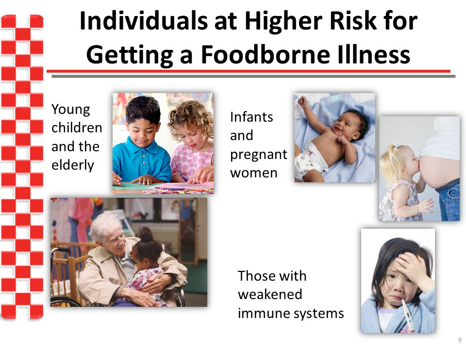 Individuals at Higher Risk for Getting a Foodborne Illness 9 Young children and the elderly Those with weakened immune systems Infants and pregnant women