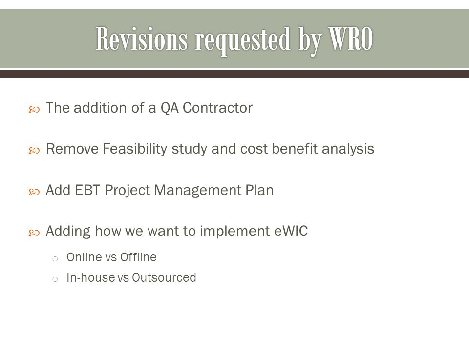  The addition of a QA Contractor  Remove Feasibility study and cost benefit analysis  Add EBT Project Management Plan  Adding how we want to implement eWIC o Online vs Offline o In-house vs Outsourced