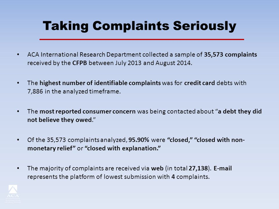Taking Complaints Seriously ACA International Research Department collected a sample of 35,573 complaints received by the CFPB between July 2013 and August 2014.