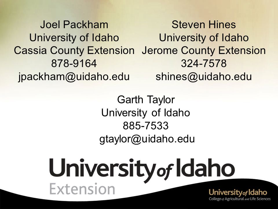 Steven Hines University of Idaho Jerome County Extension 324-7578 shines@uidaho.edu Joel Packham University of Idaho Cassia County Extension 878-9164 jpackham@uidaho.edu Garth Taylor University of Idaho 885-7533 gtaylor@uidaho.edu