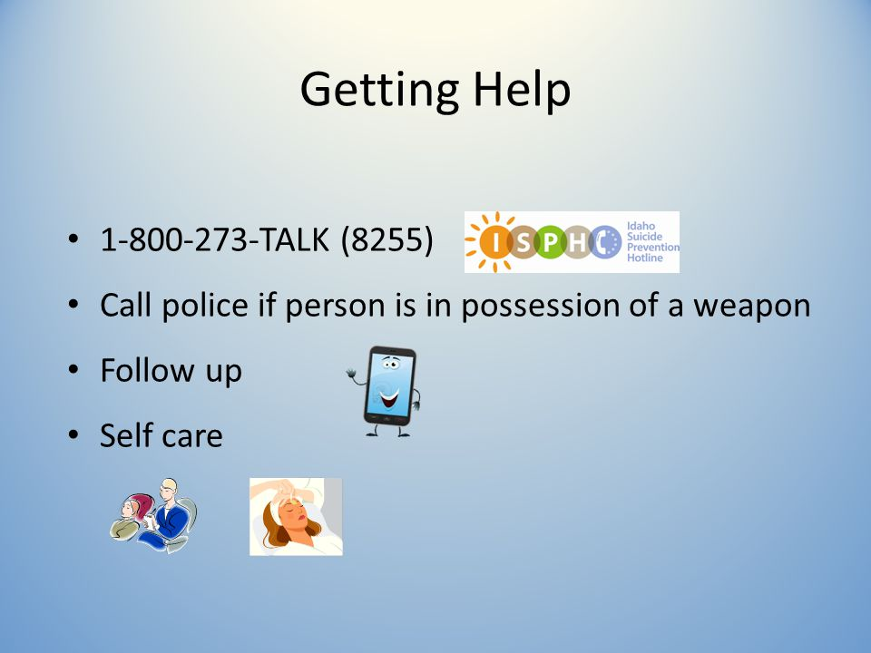Getting Help 1-800-273-TALK (8255) Call police if person is in possession of a weapon Follow up Self care