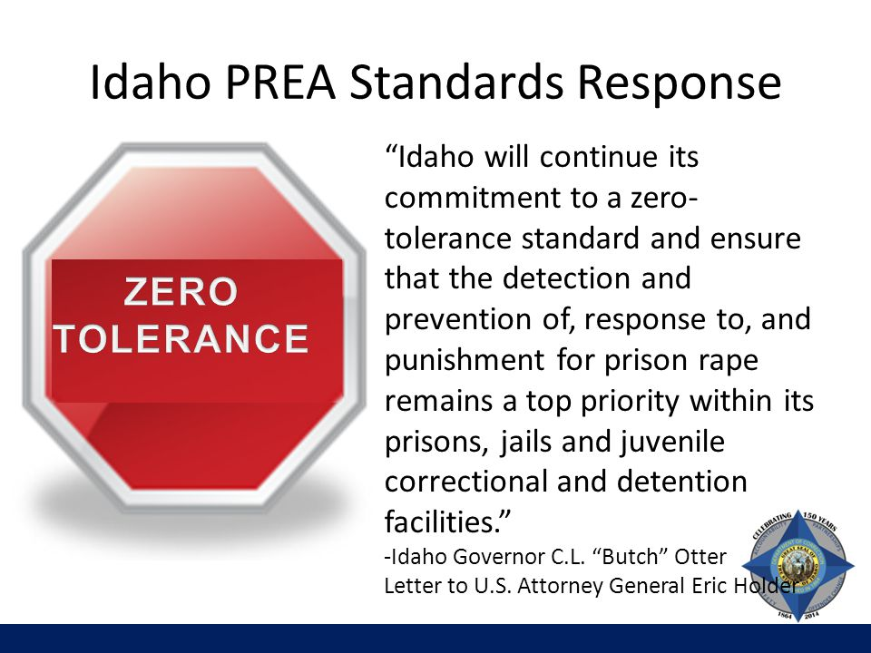 Idaho PREA Standards Response We don't gain safety by checking boxes on audits. Idaho will continue its commitment to a zero- tolerance standard and ensure that the detection and prevention of, response to, and punishment for prison rape remains a top priority within its prisons, jails and juvenile correctional and detention facilities. -Idaho Governor C.L.