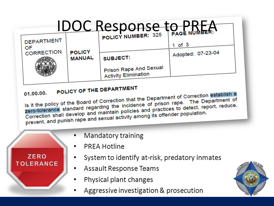 IDOC Response to PREA Mandatory training PREA Hotline System to identify at-risk, predatory inmates Assault Response Teams Physical plant changes Aggressive investigation & prosecution