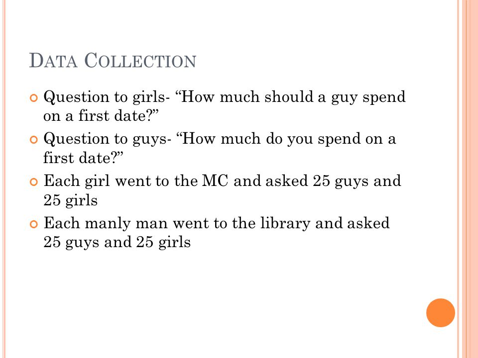 """D ATA C OLLECTION Question to girls- """"How much should a guy spend on a first date?"""" Question to guys- """"How much do you spend on a first date?"""" Each gi"""