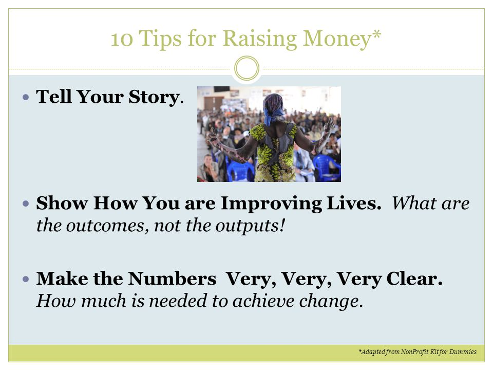 10 Tips for Raising Money* Tell Your Story. Show How You are Improving Lives. What are the outcomes, not the outputs! Make the Numbers Very, Very, Ver